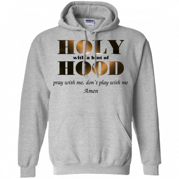 Holy With A Hint Of Hood Pray With Me Don't Play With Me Amen Shirt, Hoodie, Tank