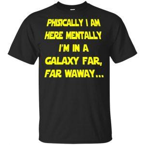 Physically I Am Here Mentally I'm In A Galaxy Far Far Waway Shirt, Hoodie, Tank Apparel