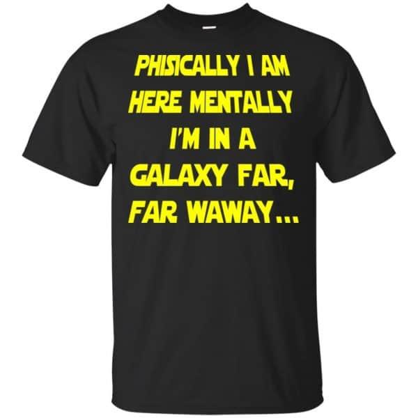 Physically I Am Here Mentally I'm In A Galaxy Far Far Waway Shirt, Hoodie, Tank Apparel 3