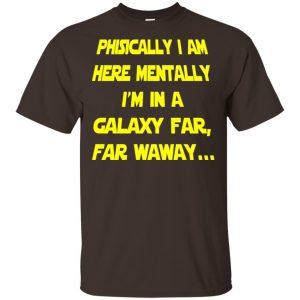 Physically I Am Here Mentally I'm In A Galaxy Far Far Waway Shirt, Hoodie, Tank Apparel 2
