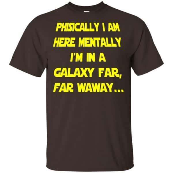 Physically I Am Here Mentally I'm In A Galaxy Far Far Waway Shirt, Hoodie, Tank Apparel 4