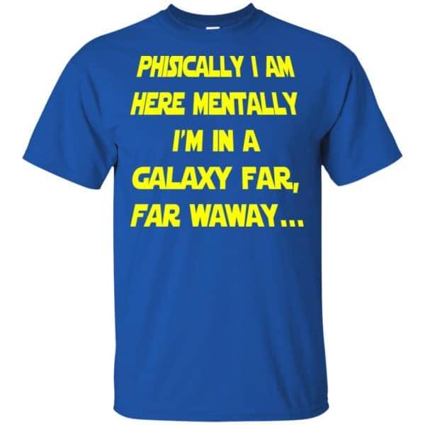 Physically I Am Here Mentally I'm In A Galaxy Far Far Waway Shirt, Hoodie, Tank Apparel 5
