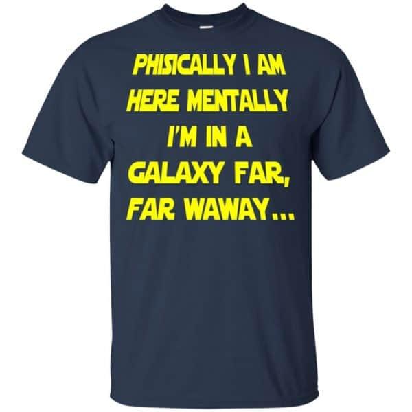 Physically I Am Here Mentally I'm In A Galaxy Far Far Waway Shirt, Hoodie, Tank Apparel 6
