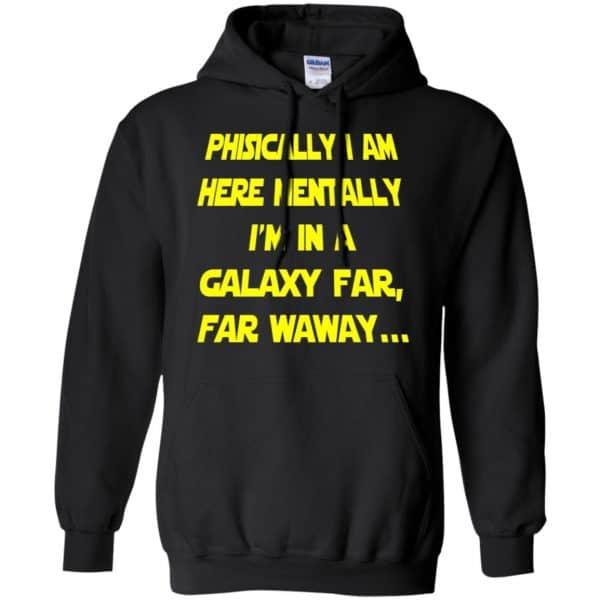 Physically I Am Here Mentally I'm In A Galaxy Far Far Waway Shirt, Hoodie, Tank Apparel 7
