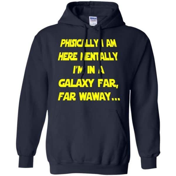 Physically I Am Here Mentally I'm In A Galaxy Far Far Waway Shirt, Hoodie, Tank Apparel 8