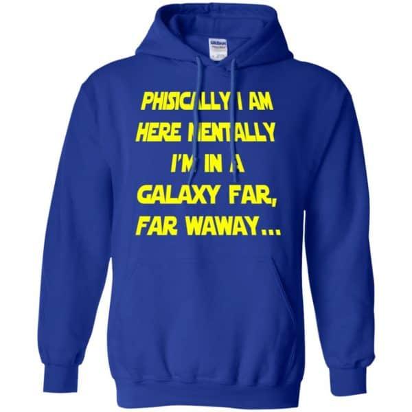 Physically I Am Here Mentally I'm In A Galaxy Far Far Waway Shirt, Hoodie, Tank Apparel 10