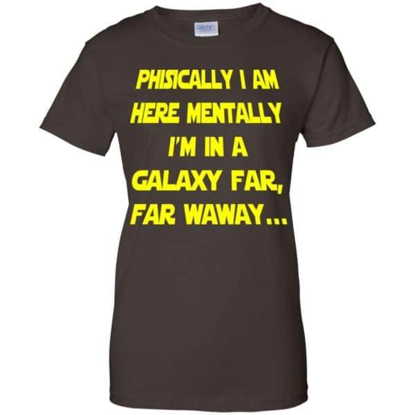 Physically I Am Here Mentally I'm In A Galaxy Far Far Waway Shirt, Hoodie, Tank Apparel 12