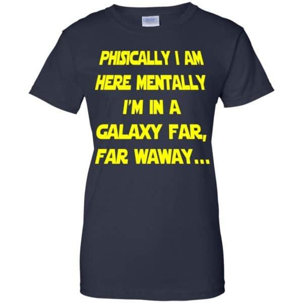 Physically I Am Here Mentally I'm In A Galaxy Far Far Waway Shirt, Hoodie, Tank Apparel 13
