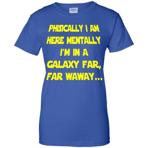 Physically I Am Here Mentally I'm In A Galaxy Far Far Waway Shirt, Hoodie, Tank Apparel 14