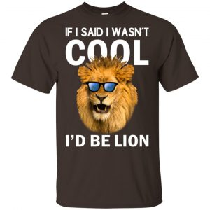 If I Said I Wasn't Cool I'd Be Lion Shirt, Hoodie, Tank