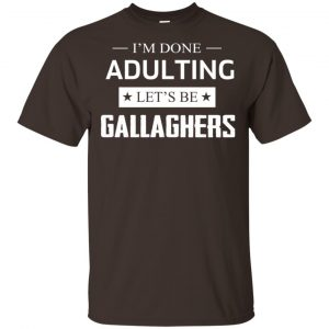 I'm Done Adulting Let's Be Gallaghers Shirt, Hoodie, Tank Apparel