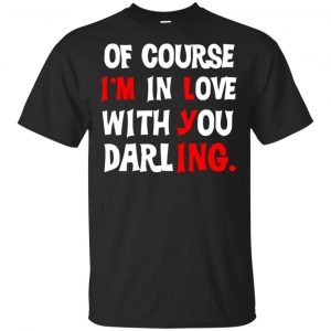Of Course I'm In Love With You Darling Shirt, Hoodie, Tank Apparel
