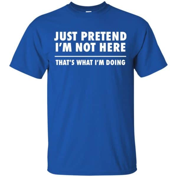 Just Pretend I'm Not Here That's What I'm Doing Shirt, Hoodie, Tank Apparel 5