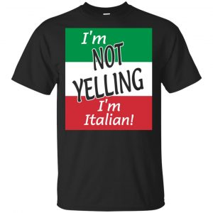 I'm Not Yelling I'm Italian Shirt, Hoodie, Tank Apparel