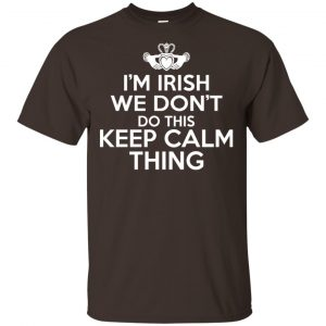 I'm Irish We Don't Do This Keep Calm Thing Shirt, Hoodie, Tank Apparel