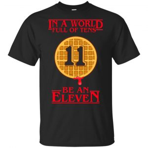 In A World Full Of Tens Be An Eleven Stranger Things T-Shirts, Hoodie, Tank Apparel