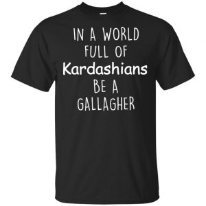 In A World Full Of Kardashians Be A Gallagher T-Shirts, Hoodie, Sweater Apparel