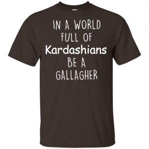 In A World Full Of Kardashians Be A Gallagher T-Shirts, Hoodie, Sweater Apparel 2