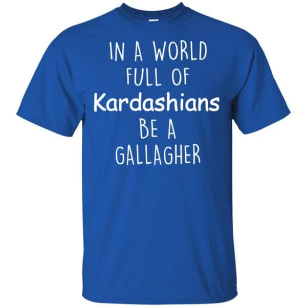 In A World Full Of Kardashians Be A Gallagher T-Shirts, Hoodie, Sweater Apparel 5