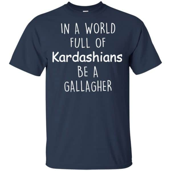 In A World Full Of Kardashians Be A Gallagher T-Shirts, Hoodie, Sweater Apparel 6