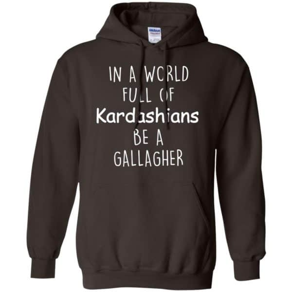In A World Full Of Kardashians Be A Gallagher T-Shirts, Hoodie, Sweater Apparel 9