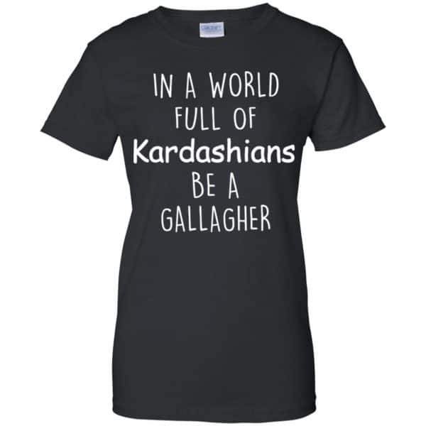 In A World Full Of Kardashians Be A Gallagher T-Shirts, Hoodie, Sweater Apparel 11