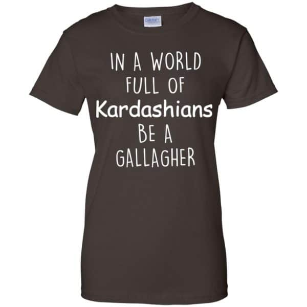 In A World Full Of Kardashians Be A Gallagher T-Shirts, Hoodie, Sweater Apparel 12