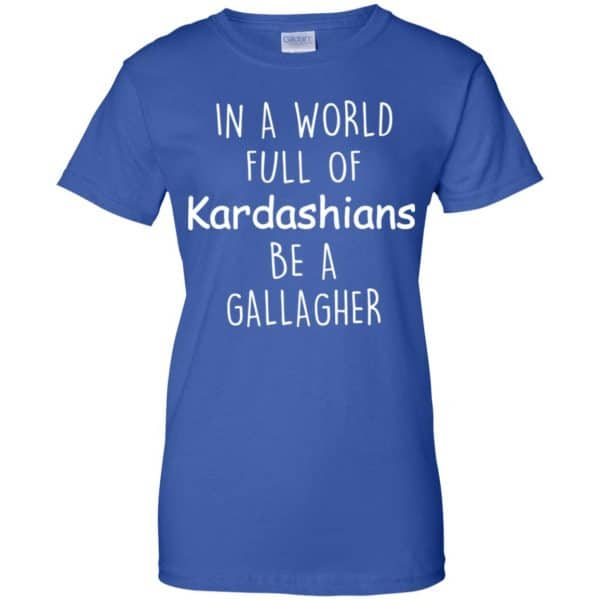In A World Full Of Kardashians Be A Gallagher T-Shirts, Hoodie, Sweater Apparel 14