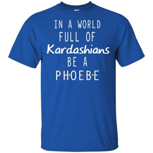 In A World Full Of Kardashians Be A Phoebe T-Shirts, Hoodie, Tank Apparel 5