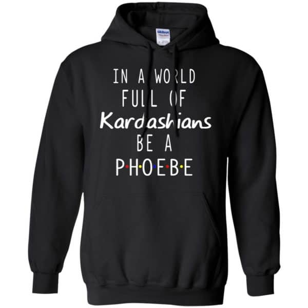 In A World Full Of Kardashians Be A Phoebe T-Shirts, Hoodie, Tank Apparel 7