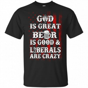 God Is Great Beer Is Good And Liberals Are Crazy Shirt, Hoodie, Tank