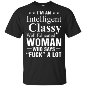 I'm An Intelligent Classy Well Educated Woman Who Says Fuck A Lot Shirt, Hoodie, Tank Apparel