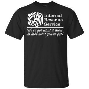 Internal Revenue Service We've Got What It Takes To Take What You've Got Shirt, Hoodie, Tank Apparel