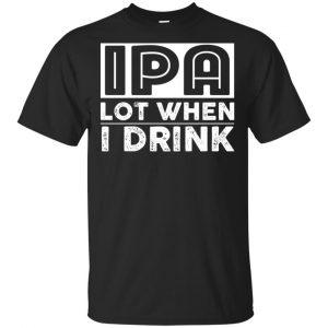 IPA Lot When I Drink Shirt, Hoodie, Tank Apparel