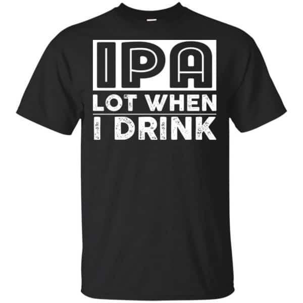 IPA Lot When I Drink Shirt, Hoodie, Tank Apparel 3