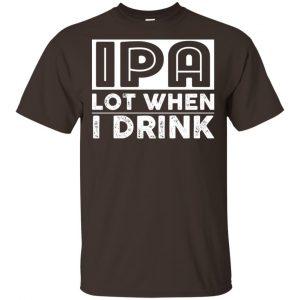 IPA Lot When I Drink Shirt, Hoodie, Tank Apparel 2