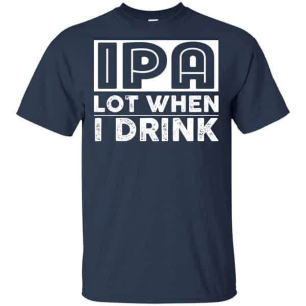 IPA Lot When I Drink Shirt, Hoodie, Tank Apparel 6