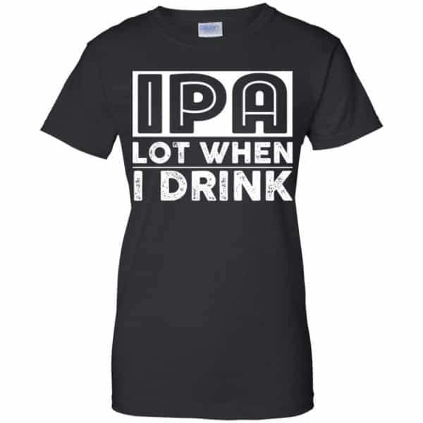 IPA Lot When I Drink Shirt, Hoodie, Tank Apparel 11
