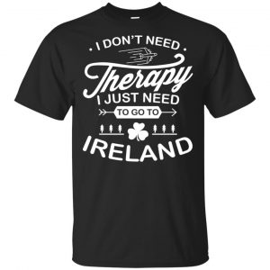 I Don't Need Therapy I Just Need To Go To Ireland Shirt, Hoodie, Tank Apparel