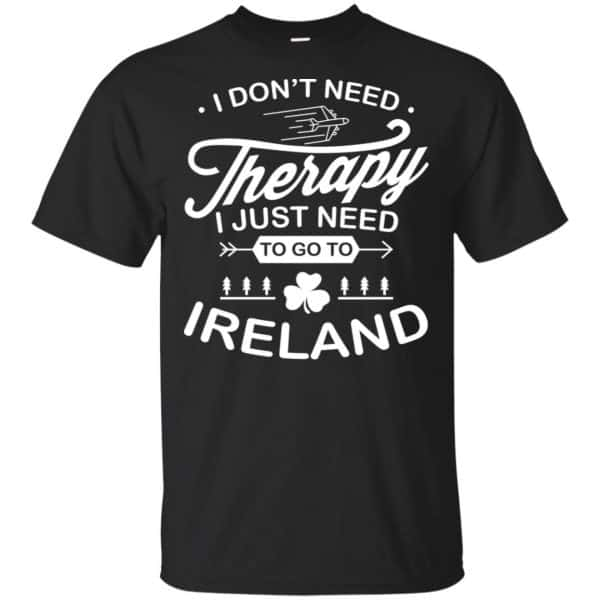 I Don't Need Therapy I Just Need To Go To Ireland Shirt, Hoodie, Tank Apparel 3