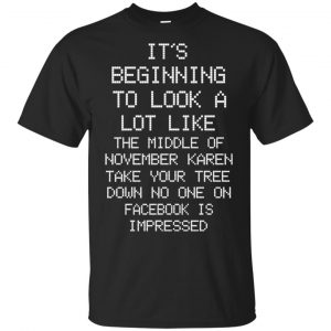 It's Beginning To Look A Lot Like The Middle Of November Karen Take Your Tree Down No One On Facebook Is Impressed T-Shirts, Hoodie, Sweater