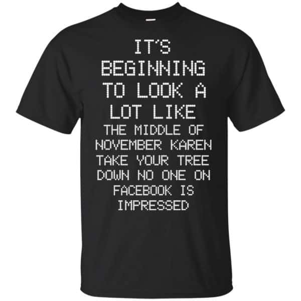 It's Beginning To Look A Lot Like The Middle Of November Karen Take Your Tree Down No One On Facebook Is Impressed T-Shirts, Hoodie, Sweater Apparel 3