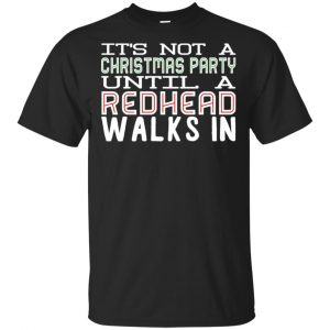 It's Not A Christmas Party Until A Redhead Walks In T-Shirts, Hoodie, Tank Apparel