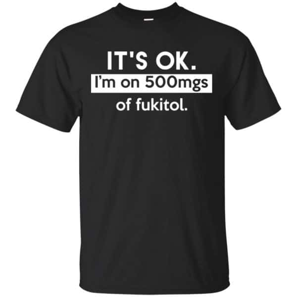 It's OK I'm Go 500mgs Of Fukitol Shirt, Hoodie, Tank Apparel 3