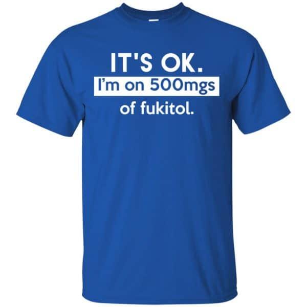 It's OK I'm Go 500mgs Of Fukitol Shirt, Hoodie, Tank Apparel 5