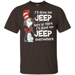 I'll Drive My Jeep Here Or There I'll Drive My Jeep Everywhere Shirt, Hoodie, Tank Apparel