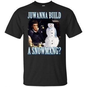 Juwanna Build A Snowmang Shirt, Hoodie, Tank Apparel