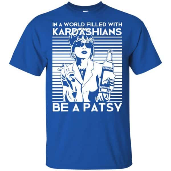 In A World Filled With Kardashians Be A Patsy T-Shirts, Hoodie, Tank Apparel 5
