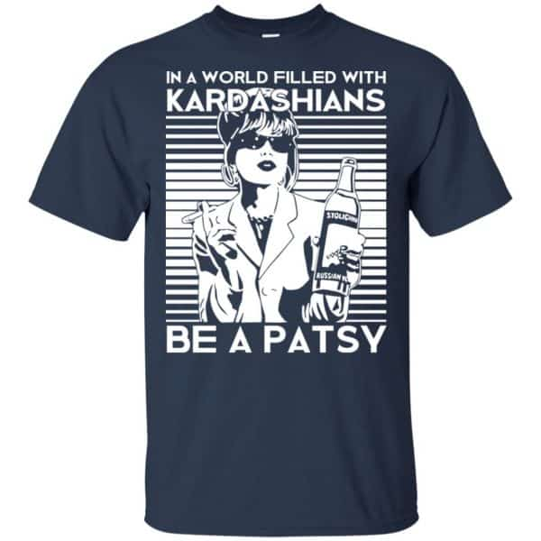 In A World Filled With Kardashians Be A Patsy T-Shirts, Hoodie, Tank Apparel 6