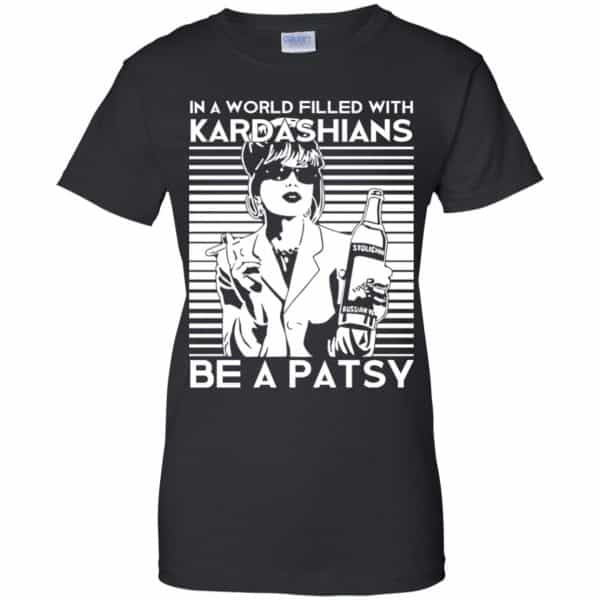 In A World Filled With Kardashians Be A Patsy T-Shirts, Hoodie, Tank Apparel 11
